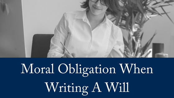 Your Moral Obligation When Writing A Will