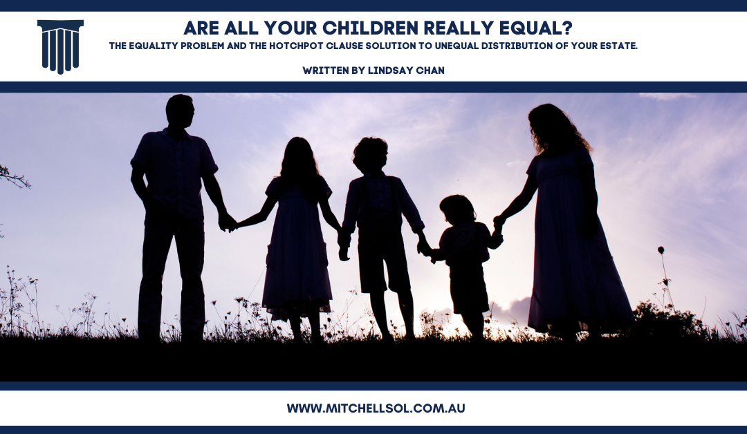 ARE ALL YOUR CHILDREN REALLY EQUAL? The equality problem and the hotchpot clause solution to unequal distribution of your estate.